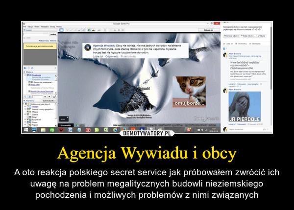 Agencja Wywiadu i obcy – A oto reakcja polskiego secret service jak próbowałem zwrócić ich uwagę na problem megalitycznych budowli nieziemskiego pochodzenia i możliwych problemów z nimi związanych