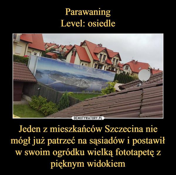 Jeden z mieszkańców Szczecina nie mógł już patrzeć na sąsiadów i postawił w swoim ogródku wielką fototapetę z pięknym widokiem –