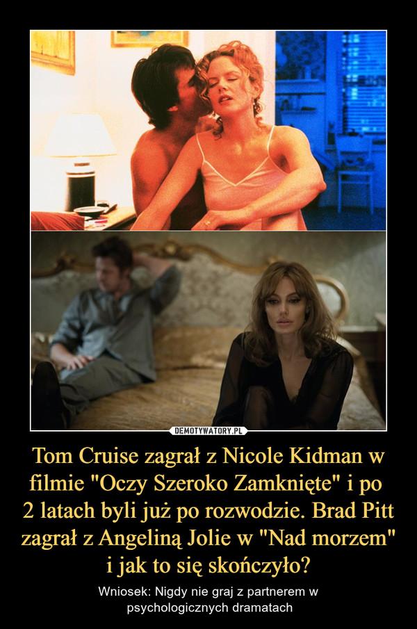 """Tom Cruise zagrał z Nicole Kidman w filmie """"Oczy Szeroko Zamknięte"""" i po 2 latach byli już po rozwodzie. Brad Pitt zagrał z Angeliną Jolie w """"Nad morzem"""" i jak to się skończyło? – Wniosek: Nigdy nie graj z partnerem w psychologicznych dramatach"""