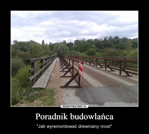 """Poradnik budowlańca – """"Jak wyremontować drewniany most"""""""