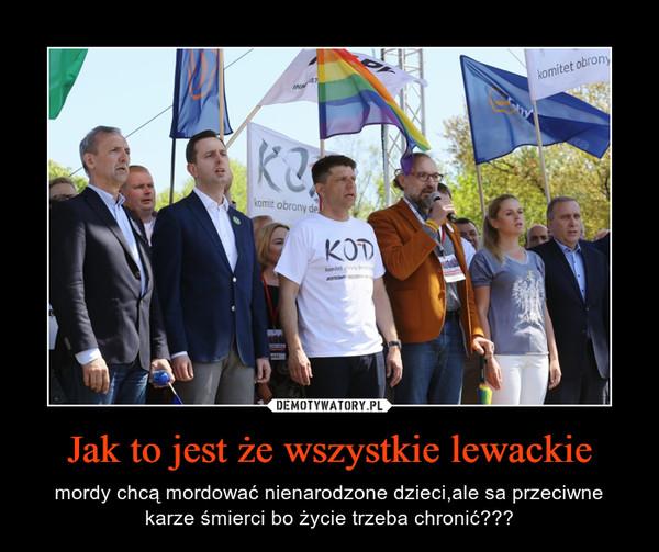 Jak to jest że wszystkie lewackie – mordy chcą mordować nienarodzone dzieci,ale sa przeciwne karze śmierci bo życie trzeba chronić???