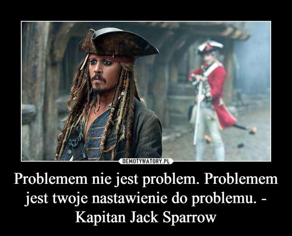 Problemem nie jest problem. Problemem jest twoje nastawienie do problemu. - Kapitan Jack Sparrow –