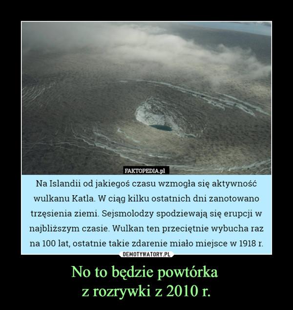 No to będzie powtórka z rozrywki z 2010 r. –  Na Islandii od jakiegoś czasu wzmogła się aktywnośćwulkanu Katla. W ciąg kilku ostatnich dni zanotowanotrzęsienia ziemi. Sejsmolodzy spodziewają się erupcji wnajbliższym czasie. Wulkan ten przeciętnie wybucha razna 100 lat, ostatnie takie zdarzenie miało miejsce w 1918 r.