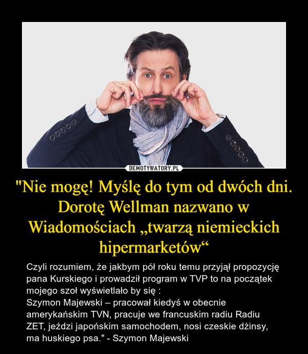 """""""Nie mogę! Myślę do tym od dwóch dni. Dorotę Wellman nazwano w Wiadomościach """"twarzą niemieckich hipermarketów"""" – Czyli rozumiem, że jakbym pół roku temu przyjął propozycję pana Kurskiego i prowadził program w TVP to na początek mojego szoł wyświetlało by się :Szymon Majewski – pracował kiedyś w obecnie amerykańskim TVN, pracuje we francuskim radiu Radiu ZET, jeździ japońskim samochodem, nosi czeskie dżinsy, ma huskiego psa."""" - Szymon Majewski"""