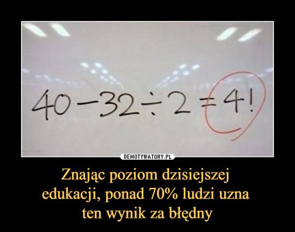 Znając poziom dzisiejszej edukacji, ponad 70% ludzi uzna ten wynik za błędny –