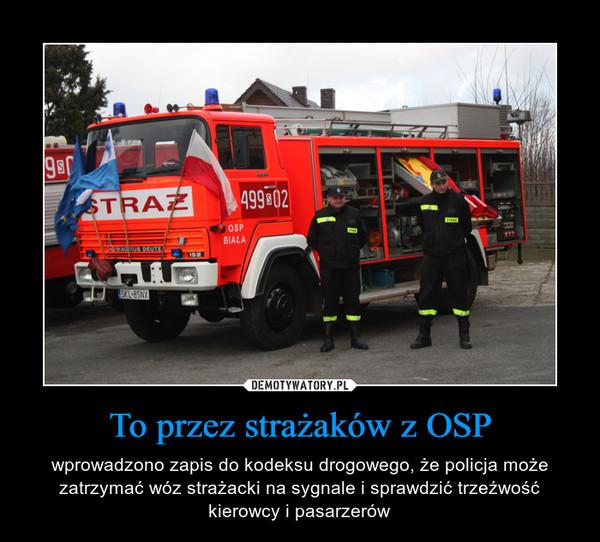 To przez strażaków z OSP – wprowadzono zapis do kodeksu drogowego, że policja może zatrzymać wóz strażacki na sygnale i sprawdzić trzeźwość kierowcy i pasarzerów