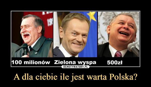 A dla ciebie ile jest warta Polska? –