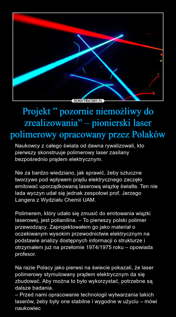 """Projekt """" pozornie niemożliwy do zrealizowania"""" – pionierski laser polimerowy opracowany przez Polaków – Naukowcy z całego świata od dawna rywalizowali, kto pierwszy skonstruuje polimerowy laser zasilany bezpośrednio prądem elektrycznym. Nie za bardzo wiedziano, jak sprawić, żeby sztuczne tworzywo pod wpływem prądu elektrycznego zaczęło emitować uporządkowaną laserową wiązkę światła. Ten nie lada wyczyn udał się jednak zespołowi prof. Jerzego Langera z Wydziału Chemii UAM. Polimerem, który udało się zmusić do emitowania wiązki laserowej, jest polianilina. – To pierwszy polski polimer przewodzący. Zaprojektowałem go jako materiał o oczekiwanym wysokim przewodnictwie elektrycznym na podstawie analizy dostępnych informacji o strukturze i otrzymałem już na przełomie 1974/1975 roku – opowiada profesor.Na razie Polacy jako pierwsi na świecie pokazali, że laser polimerowy stymulowany prądem elektrycznym da się zbudować. Aby można to było wykorzystać, potrzebne są dalsze badania.– Przed nami opracowanie technologii wytwarzania takich laserów, żeby były one stabilne i wygodne w użyciu – mówi naukowiec"""