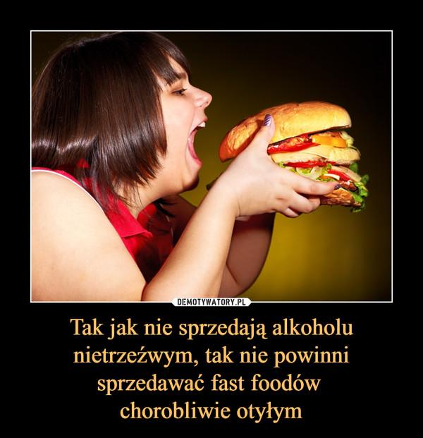 Tak jak nie sprzedają alkoholu nietrzeźwym, tak nie powinni sprzedawać fast foodów chorobliwie otyłym –