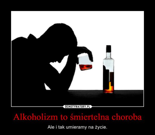 Alkoholizm to śmiertelna choroba – Ale i tak umieramy na życie.