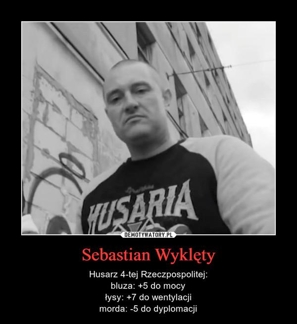 Sebastian Wyklęty – Husarz 4-tej Rzeczpospolitej:bluza: +5 do mocyłysy: +7 do wentylacjimorda: -5 do dyplomacji