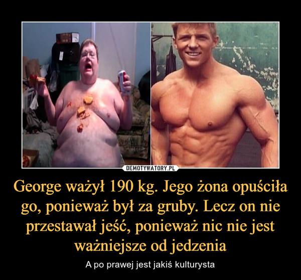 George ważył 190 kg. Jego żona opuściła go, ponieważ był za gruby. Lecz on nie przestawał jeść, ponieważ nic nie jest ważniejsze od jedzenia – A po prawej jest jakiś kulturysta