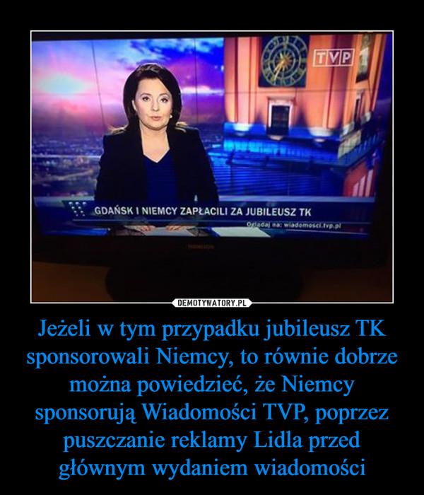 Jeżeli w tym przypadku jubileusz TK sponsorowali Niemcy, to równie dobrze można powiedzieć, że Niemcy sponsorują Wiadomości TVP, poprzez puszczanie reklamy Lidla przed głównym wydaniem wiadomości –