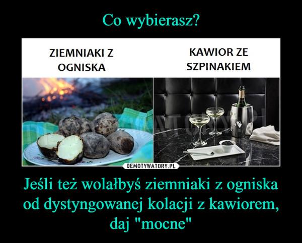 Co wybierasz? Jeśli też wolałbyś ziemniaki z ogniska od dystyngowanej kolacji z kawiorem, daj