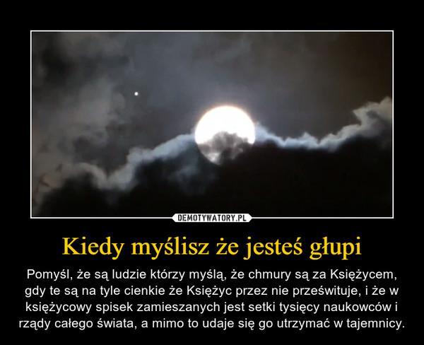 Kiedy myślisz że jesteś głupi – Pomyśl, że są ludzie którzy myślą, że chmury są za Księżycem, gdy te są na tyle cienkie że Księżyc przez nie prześwituje, i że w księżycowy spisek zamieszanych jest setki tysięcy naukowców i rządy całego świata, a mimo to udaje się go utrzymać w tajemnicy.