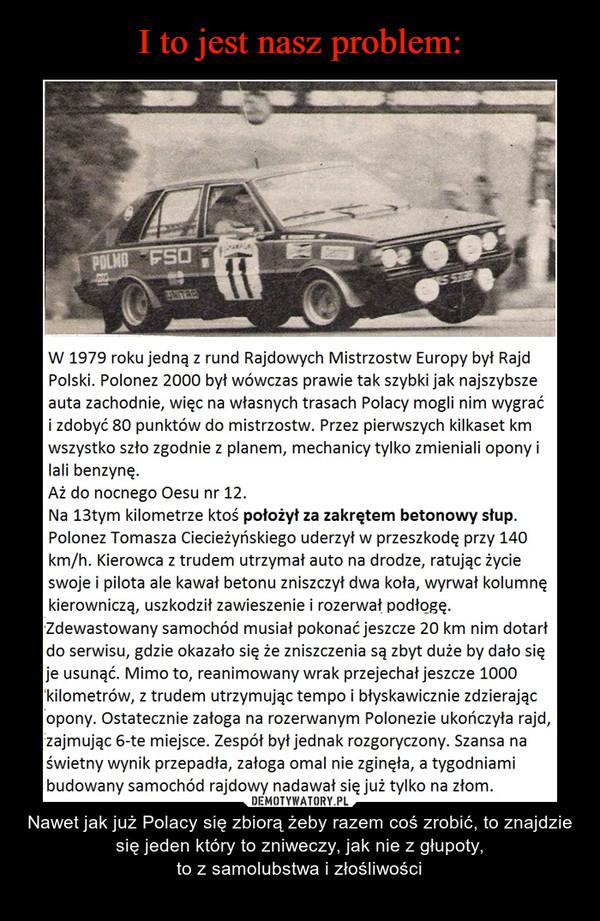 – Nawet jak już Polacy się zbiorą żeby razem coś zrobić, to znajdzie się jeden który to zniweczy, jak nie z głupoty,to z samolubstwa i złośliwości W 1979 roku jedną z rund Rajdowych Mistrzostw Europy był RajdPolski. Polonez 2000 był wówczas prawie tak szybki jak najszybszeauta zachodnie, więc na własnych trasach Polacy mogli nim wygraći zdobyć 80 punktów do mistrzostw. Przez pierwszych kilkaset kmwszystko szło zgodnie z planem, mechanicy tylko zmieniali opony ilali benzynę.Aż do nocnego Oesu nr 12.Na 13tym kilometrze ktoś położył za zakrętem betonowy słup.Polonez Tomasza Ciecieżyńskiego uderzył w przeszkodę przy 140km/h. Kierowca z trudem utrzymał auto na drodze, ratując życieswoje i pilota ale kawał betonu zniszczył dwa koła, wyrwał kolumnękierowniczą, uszkodził zawieszenie i rozerwał podłogę.Zdewastowany samochód musiał pokonać jeszcze 20 km nim dotarłdo serwisu, gdzie okazało się że zniszczenia są zbyt duże by dało sięje usunąć. Mimo to, reanimowany wrak przejechał jeszcze 1000kilometrów, z trudem utrzymując tempo i błyskawicznie zdzierającopony. Ostatecznie załoga na rozerwanym Polonezie ukończyła rajd,zajmując 6-te miejsce. Zespół był jednak rozgoryczony. Szansa naświetny wynik przepadła, załoga omal nie zginęła, a tygodniamibudowany samochód rajdowy nadawał się już tylko na złom.