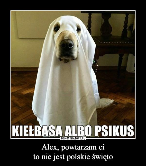 Alex, powtarzam cito nie jest polskie święto –