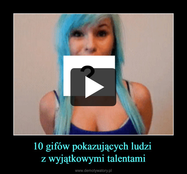 10 gifów pokazujących ludzi z wyjątkowymi talentami –