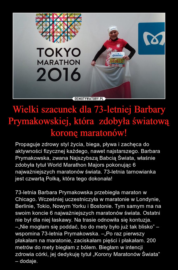 """Wielki szacunek dla 73-letniej Barbary Prymakowskiej, która  zdobyła światową koronę maratonów! – Propaguje zdrowy styl życia, biega, pływa i zachęca do aktywności fizycznej każdego, nawet najstarszego. Barbara Prymakowska, zwana Najszybszą Babcią Świata, właśnie zdobyła tytuł World Marathon Majors pokonując 6 najważniejszych maratonów świata. 73-letnia tarnowianka jest czwartą Polką, która tego dokonała!73-letnia Barbara Prymakowska przebiegła maraton w Chicago. Wcześniej uczestniczyła w maratonie w Londynie, Berlinie, Tokio, Nowym Yorku i Bostonie. Tym samym ma na swoim koncie 6 najważniejszych maratonów świata. Ostatni nie był dla niej łaskawy. Na trasie odnowiła się kontuzja. –""""Nie mogłam się poddać, bo do mety było już tak blisko"""" – wspomina 73-letnia Prymakowska. –""""Po raz pierwszy płakałam na maratonie, zaciskałam pięści i płakałam. 200 metrów do mety biegłam z bólem. Biegłam w intencji zdrowia córki, jej dedykuję tytuł """"Korony Maratonów Świata"""" – dodaje."""