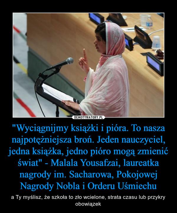 """""""Wyciągnijmy książki i pióra. To nasza najpotężniejsza broń. Jeden nauczyciel, jedna książka, jedno pióro mogą zmienić świat"""" - Malala Yousafzai, laureatka nagrody im. Sacharowa, Pokojowej Nagrody Nobla i Orderu Uśmiechu – a Ty myślisz, że szkoła to zło wcielone, strata czasu lub przykry obowiązek"""