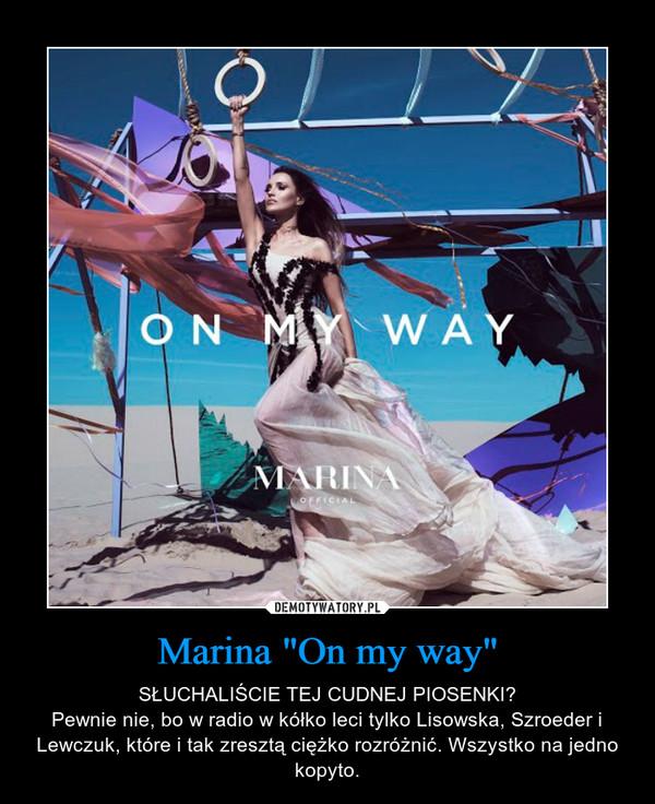 """Marina """"On my way"""" – SŁUCHALIŚCIE TEJ CUDNEJ PIOSENKI?Pewnie nie, bo w radio w kółko leci tylko Lisowska, Szroeder i Lewczuk, które i tak zresztą ciężko rozróżnić. Wszystko na jedno kopyto."""