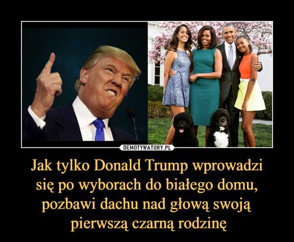 Jak tylko Donald Trump wprowadzi się po wyborach do białego domu, pozbawi dachu nad głową swoją pierwszą czarną rodzinę –