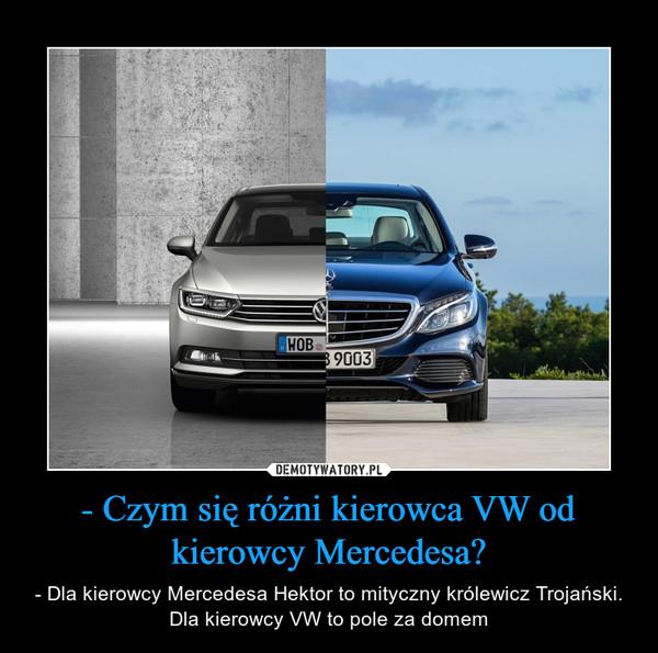 - Czym się różni kierowca VW od kierowcy Mercedesa? – - Dla kierowcy Mercedesa Hektor to mityczny królewicz Trojański. Dla kierowcy VW to pole za domem