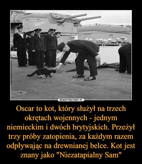 """Oscar to kot, który służył na trzech okrętach wojennych - jednym niemieckim i dwóch brytyjskich. Przeżył trzy próby zatopienia, za każdym razem odpływając na drewnianej belce. Kot jest znany jako """"Niezatapialny Sam"""" –"""