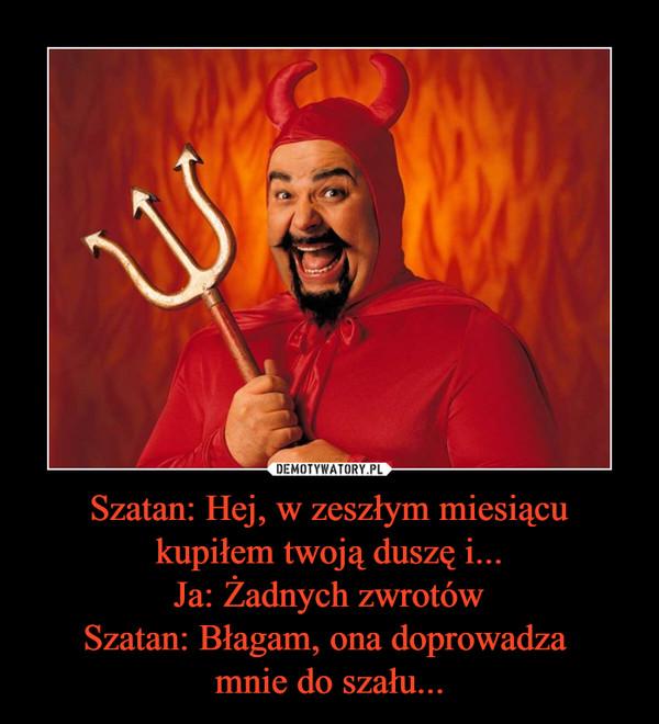 Szatan: Hej, w zeszłym miesiącu kupiłem twoją duszę i...Ja: Żadnych zwrotówSzatan: Błagam, ona doprowadza mnie do szału... –