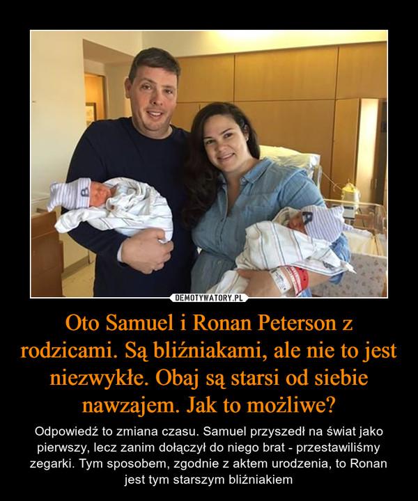 Oto Samuel i Ronan Peterson z rodzicami. Są bliźniakami, ale nie to jest niezwykłe. Obaj są starsi od siebie nawzajem. Jak to możliwe? – Odpowiedź to zmiana czasu. Samuel przyszedł na świat jako pierwszy, lecz zanim dołączył do niego brat - przestawiliśmy zegarki. Tym sposobem, zgodnie z aktem urodzenia, to Ronan jest tym starszym bliźniakiem