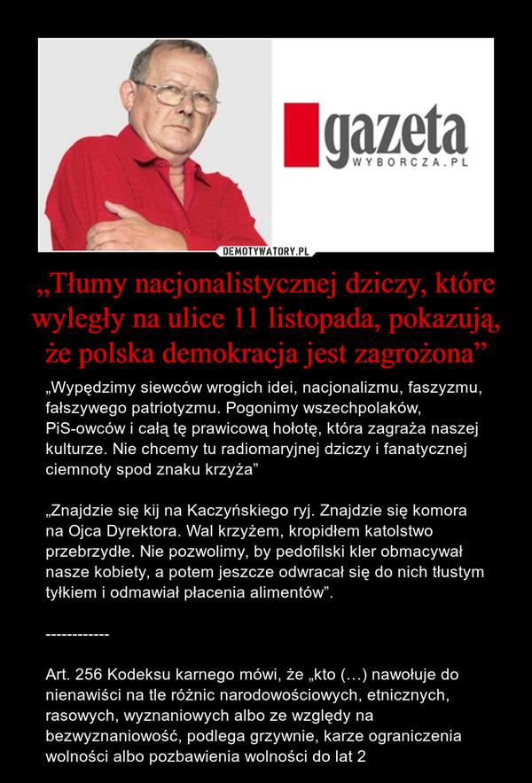"""""""Tłumy nacjonalistycznej dziczy, które wyległy na ulice 11 listopada, pokazują, że polska demokracja jest zagrożona"""" – """"Wypędzimy siewców wrogich idei, nacjonalizmu, faszyzmu, fałszywego patriotyzmu. Pogonimy wszechpolaków, PiS-owców i całą tę prawicową hołotę, która zagraża naszej kulturze. Nie chcemy tu radiomaryjnej dziczy i fanatycznej ciemnoty spod znaku krzyża""""""""Znajdzie się kij na Kaczyńskiego ryj. Znajdzie się komora na Ojca Dyrektora. Wal krzyżem, kropidłem katolstwo przebrzydłe. Nie pozwolimy, by pedofilski kler obmacywał nasze kobiety, a potem jeszcze odwracał się do nich tłustym tyłkiem i odmawiał płacenia alimentów"""".------------Art. 256 Kodeksu karnego mówi, że """"kto (…) nawołuje do nienawiści na tle różnic narodowościowych, etnicznych, rasowych, wyznaniowych albo ze względy na bezwyznaniowość, podlega grzywnie, karze ograniczenia wolności albo pozbawienia wolności do lat 2"""