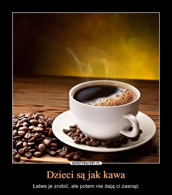 Dzieci są jak kawa – Łatwo je zrobić, ale potem nie dają ci zasnąć