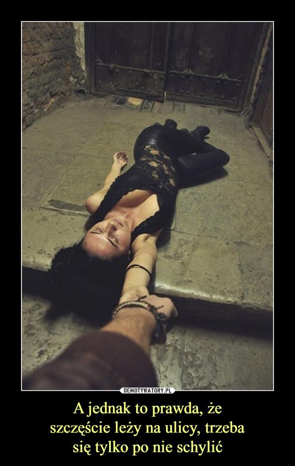 A jednak to prawda, żeszczęście leży na ulicy, trzebasię tylko po nie schylić –