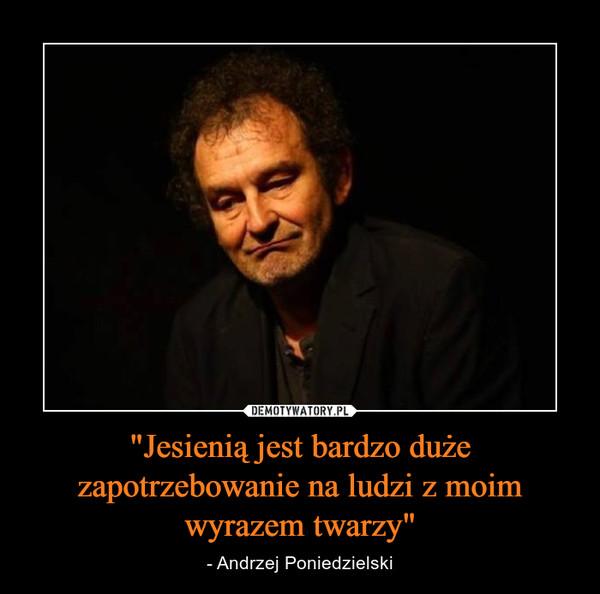 """""""Jesienią jest bardzo duże zapotrzebowanie na ludzi z moim wyrazem twarzy"""" – - Andrzej Poniedzielski"""