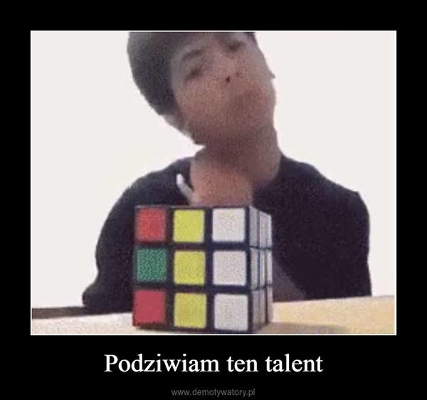 Podziwiam ten talent –
