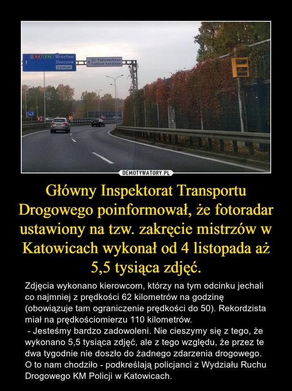 Główny Inspektorat Transportu Drogowego poinformował, że fotoradar ustawiony na tzw. zakręcie mistrzów w Katowicach wykonał od 4 listopada aż 5,5 tysiąca zdjęć. – Zdjęcia wykonano kierowcom, którzy na tym odcinku jechali co najmniej z prędkości 62 kilometrów na godzinę (obowiązuje tam ograniczenie prędkości do 50). Rekordzista miał na prędkościomierzu 110 kilometrów. - Jesteśmy bardzo zadowoleni. Nie cieszymy się z tego, że wykonano 5,5 tysiąca zdjęć, ale z tego względu, że przez te dwa tygodnie nie doszło do żadnego zdarzenia drogowego. O to nam chodziło - podkreślają policjanci z Wydziału Ruchu Drogowego KM Policji w Katowicach.