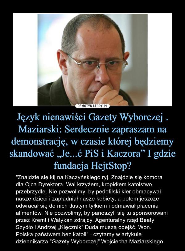 """Język nienawiści Gazety Wyborczej .Maziarski: Serdecznie zapraszam na demonstrację, w czasie której będziemy skandować """"Je...ć PiS i Kaczora"""" I gdzie fundacja HejtStop? – """"Znajdzie się kij na Kaczyńskiego ryj. Znajdzie się komora dla Ojca Dyrektora. Wal krzyżem, kropidłem katolstwo przebrzydłe. Nie pozwolimy, by pedofilski kler obmacywał nasze dzieci i zapładniał nasze kobiety, a potem jeszcze odwracał się do nich tłustym tyłkiem i odmawiał płacenia alimentów. Nie pozwolimy, by panoszyli się tu sponsorowani przez Kreml i Watykan zdrajcy. Agenturalny rząd Beaty Szydło i Andrzej """"Klęcznik"""" Duda muszą odejść. Won. Polska państwem bez katoli"""" - czytamy w artykule dziennikarza """"Gazety Wyborczej"""" Wojciecha Maziarskiego."""