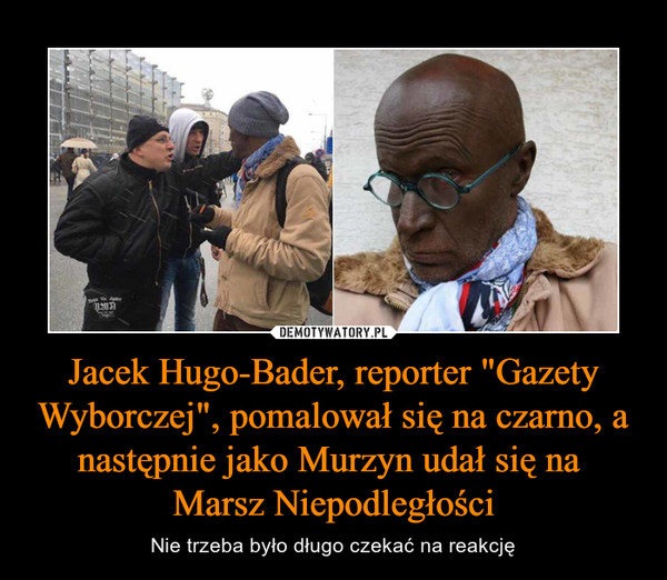 """Jacek Hugo-Bader, reporter """"Gazety Wyborczej"""", pomalował się na czarno, a następnie jako Murzyn udał się na Marsz Niepodległości – Nie trzeba było długo czekać na reakcję"""
