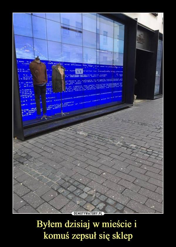 Byłem dzisiaj w mieście i komuś zepsuł się sklep –