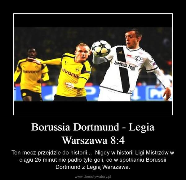 Borussia Dortmund - Legia Warszawa 8:4 – Ten mecz przejdzie do historii...  Nigdy w historii Ligi Mistrzów w ciągu 25 minut nie padło tyle goli, co w spotkaniu Borussii Dortmund z Legią Warszawa.