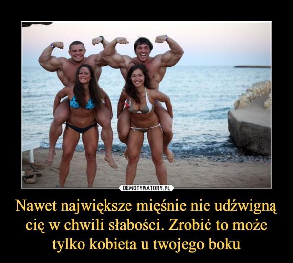 Nawet największe mięśnie nie udźwigną cię w chwili słabości. Zrobić to może tylko kobieta u twojego boku –