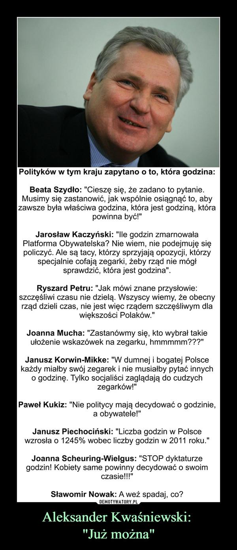 """Aleksander Kwaśniewski: """"Już można"""" –  Polityków w tym kraju zapytano o to, która godzina:Beata Szydło: """"Cieszę się, że zadano to pytanie. Musimy się zastanowić, jak wspólnie osiągnąć to, aby zawsze była właściwa godzina, która jest godziną, która powinna być!""""Jarosław Kaczyński: """"Ile godzin zmarnowała Platforma Obywatelska? Nie wiem, nie podejmuję się policzyć. Ale są tacy, którzy sprzyjają opozycji, którzy specjalnie cofają zegarki, żeby rząd nie mógł sprawdzić, która jest godzina"""".Ryszard Petru: """"Jak mówi znane przysłowie: szczęśliwi czasu nie dzielą. Wszyscy wiemy, że obecny rząd dzieli czas, nie jest więc rządem szczęśliwym dla większości Polaków.""""Joanna Mucha: """"Zastanówmy się, kto wybrał takie ułożenie wskazówek na zegarku, hmmmmm???""""Janusz Korwin-Mikke: """"W dumnej i bogatej Polsce każdy miałby swój zegarek i nie musiałby pytać innych o godzinę. Tylko socjaliści zaglądają do cudzych zegarków!""""Paweł Kukiz: """"Nie politycy mają decydować o godzinie, a obywatele!""""Janusz Piechociński: """"Liczba godzin w Polsce wzrosła o 1245% wobec liczby godzin w 2011 roku.""""Joanna Scheuring-Wielgus: """"STOP dyktaturze godzin! Kobiety same powinny decydować o swoim czasie!!!""""Sławomir Nowak: A weź spadaj, co?"""