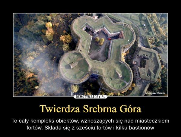 Twierdza Srebrna Góra – To cały kompleks obiektów, wznoszących się nad miasteczkiem fortów. Składa się z sześciu fortów i kilku bastionów
