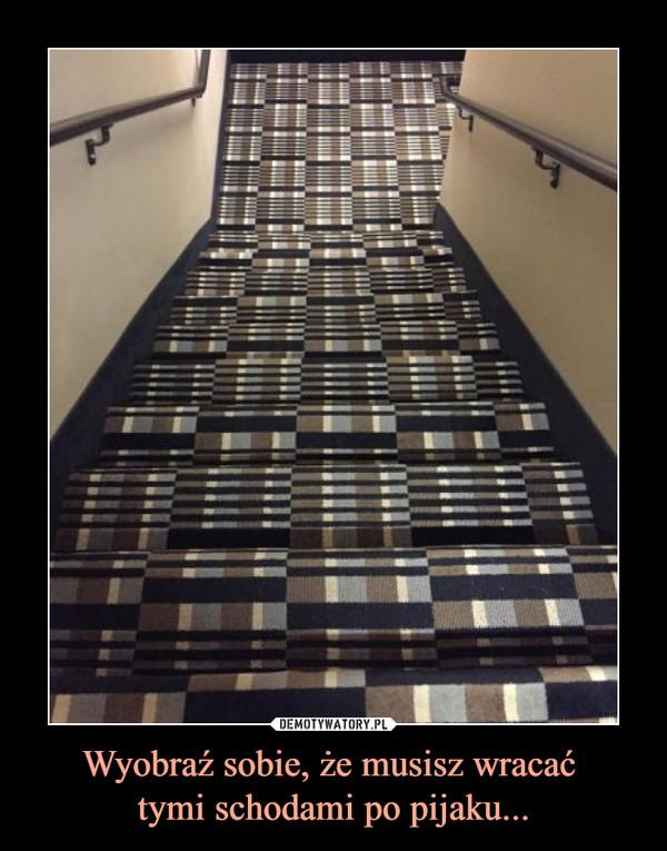 Wyobraź sobie, że musisz wracać tymi schodami po pijaku... –