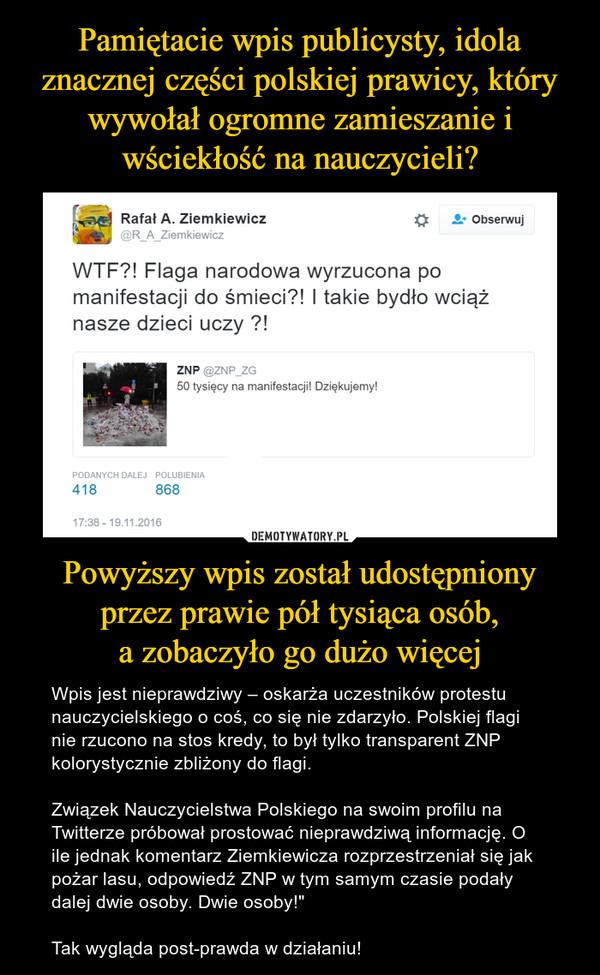 """Powyższy wpis został udostępniony przez prawie pół tysiąca osób,a zobaczyło go dużo więcej – Wpis jest nieprawdziwy – oskarża uczestników protestu nauczycielskiego o coś, co się nie zdarzyło. Polskiej flagi nie rzucono na stos kredy, to był tylko transparent ZNP kolorystycznie zbliżony do flagi.Związek Nauczycielstwa Polskiego na swoim profilu na Twitterze próbował prostować nieprawdziwą informację. O ile jednak komentarz Ziemkiewicza rozprzestrzeniał się jak pożar lasu, odpowiedź ZNP w tym samym czasie podały dalej dwie osoby. Dwie osoby!""""Tak wygląda post-prawda w działaniu!"""