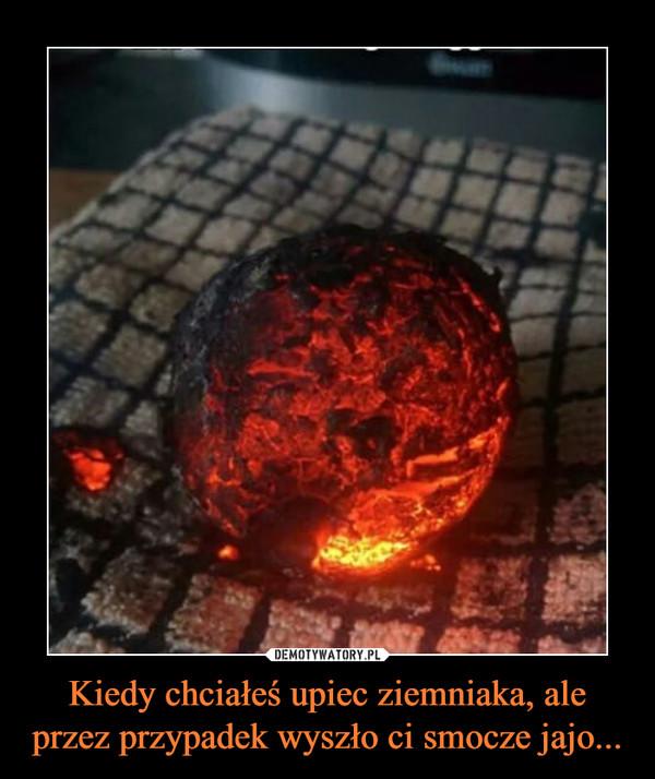 Kiedy chciałeś upiec ziemniaka, ale przez przypadek wyszło ci smocze jajo... –