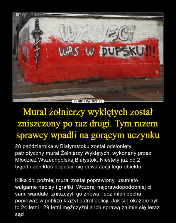 Mural żołnierzy wyklętych został zniszczony po raz drugi. Tym razem sprawcy wpadli na gorącym uczynku – 28 października w Białymstoku został odsłonięty patriotyczny mural Żołnierzy Wyklętych, wykonany przez Młodzież Wszechpolską Białystok. Niestety już po 2 tygodniach ktoś dopuścił się dewastacji tego obiektu. Kilka dni później mural został poprawiony, usunięto wulgarne napisy i grafiki. Wczoraj najprawdopodobniej ci sami wandale, zniszczyli go znowu, lecz mieli pecha, ponieważ w pobliżu krążył patrol policji. Jak się okazało byli to 24-letni i 29-letni mężczyźni a ich sprawą zajmie się teraz sąd