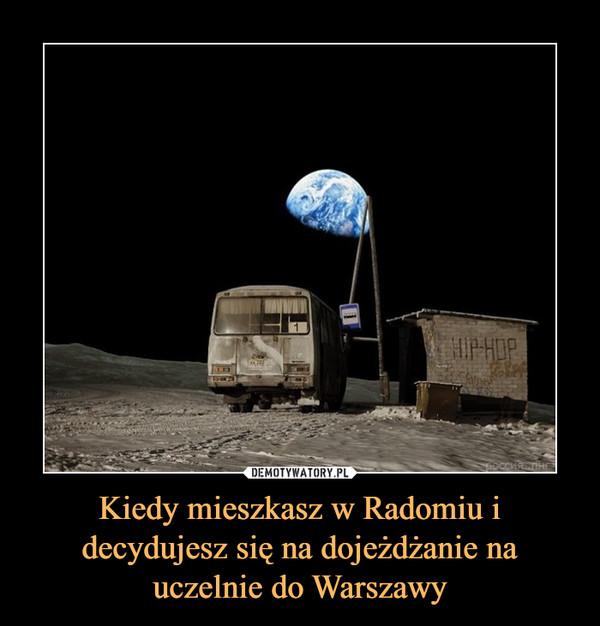 Kiedy mieszkasz w Radomiu i decydujesz się na dojeżdżanie na uczelnie do Warszawy –