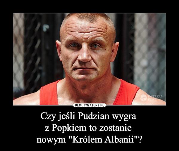 """Czy jeśli Pudzian wygra z Popkiem to zostanie nowym """"Królem Albanii""""? –"""