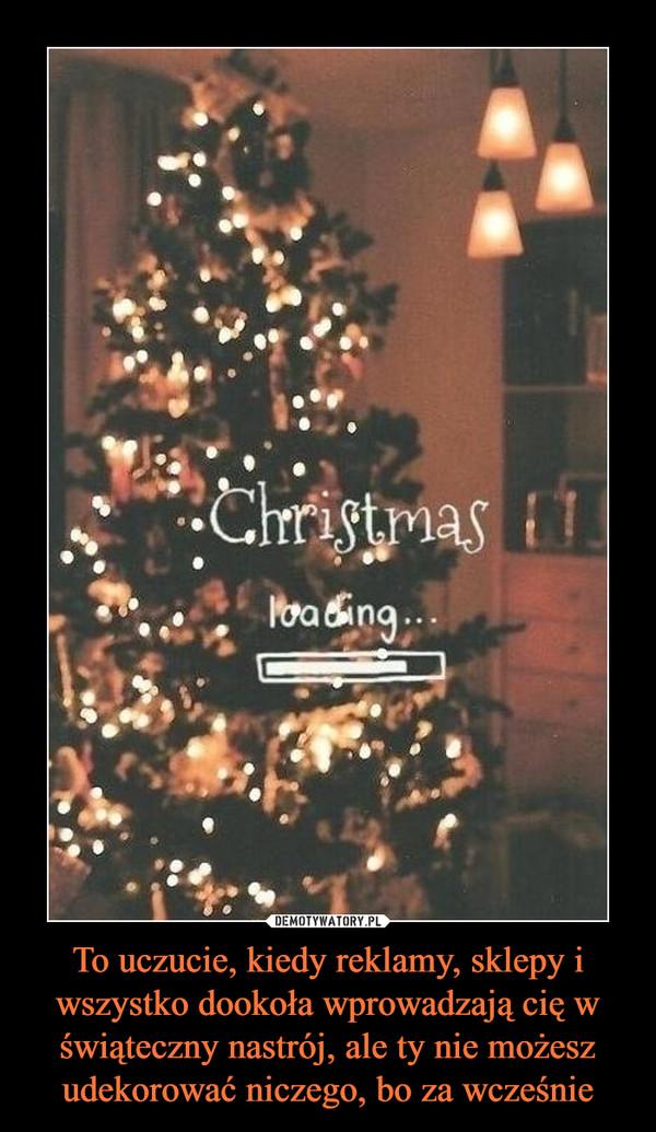 To uczucie, kiedy reklamy, sklepy i wszystko dookoła wprowadzają cię w świąteczny nastrój, ale ty nie możesz udekorować niczego, bo za wcześnie –